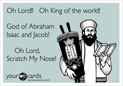 Oh Lord!!   Oh King of the world!   God of Abraham Isaac and Jacob!      Oh Lord,  Scratch My Nose!