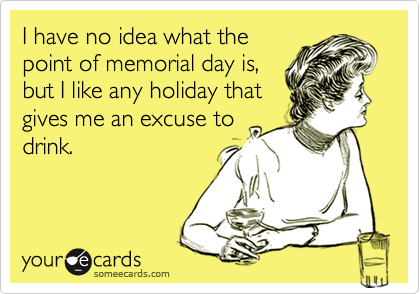 I have no idea what the point of memorial day is, but I like any holiday that gives me an excuse to drink.