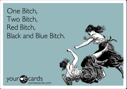 One Bitch, Two Bitch, Red Bitch, Black and Blue Bitch.