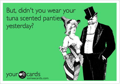 But, didn't you wear your tuna scented panties yesterday?