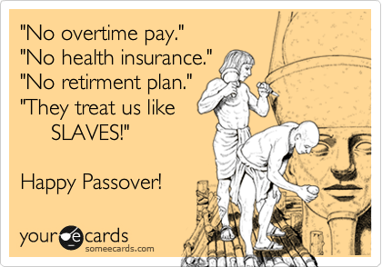 """No overtime pay."" ""No health insurance."" ""No retirment plan."" ""They treat us like      SLAVES!""   Happy Passover!"