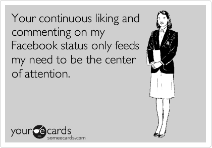 Your continuous liking and commenting on my Facebook status only feeds my need to be the center of attention.