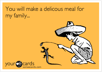 You will make a delicous meal for my family...