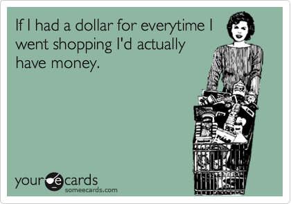 If I had a dollar for everytime I went shopping I'd actually have money.
