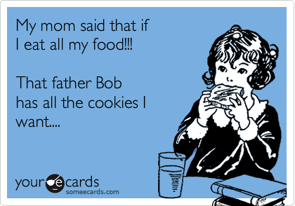 My mom said that if  I eat all my food!!!  That father Bob  has all the cookies I want....