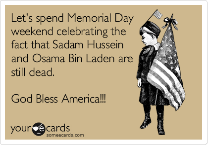 Let's spend Memorial Day weekend celebrating the fact that Sadam Hussein and Osama Bin Laden are still dead.  God Bless America!!!