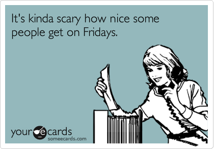 It's kinda scary how nice some people get on Fridays.