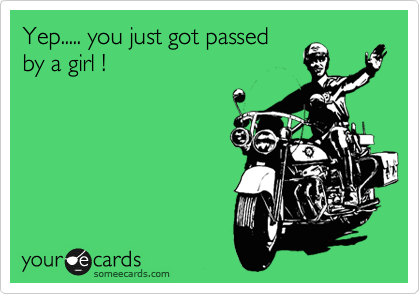 Yep..... you just got passed by a girl !