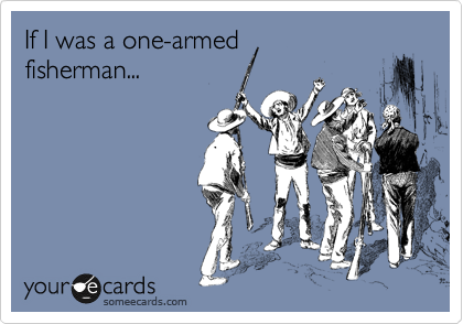 If I was a one-armed fisherman...
