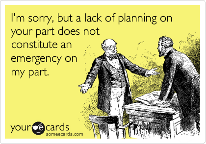 I'm sorry, but a lack of planning on your part does not constitute an emergency on my part.