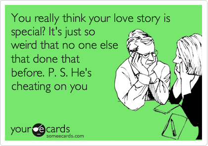 You really think your love story is special? It's just so weird that no one else that done that before. P. S. He's cheating on you