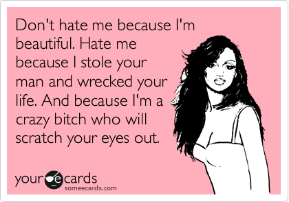 Don't hate me because I'm beautiful. Hate me because I stole your man and wrecked your life. And because I'm a crazy bitch who will scratch your eyes out.