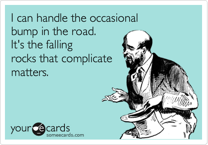 I can handle the occasional bump in the road. It's the falling rocks that complicate matters.