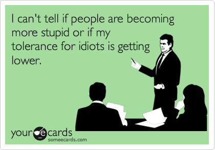 I can't tell if people are becoming more stupid or if my tolerance for idiots is getting lower.
