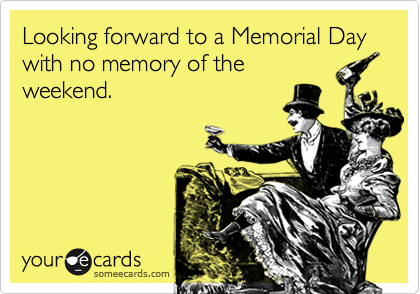 Looking forward to a Memorial Day with no memory of the weekend.
