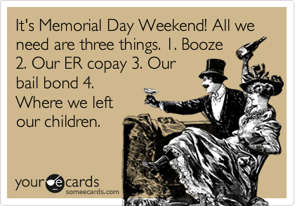 It's Memorial Day Weekend! All we need are three things. 1. Booze 2. Our ER copay 3. Our bail bond 4. Where we left our children.