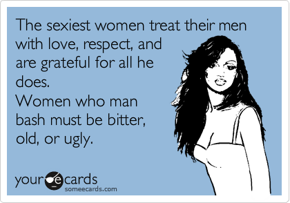 The sexiest women treat their men with love, respect, and are grateful for all he does.  Women who man bash must be bitter, old, or ugly.