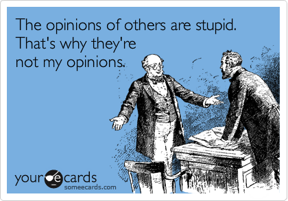 The opinions of others are stupid. That's why they're not my opinions.