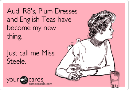 Audi R8's, Plum Dresses and English Teas have become my new thing.  Just call me Miss. Steele.