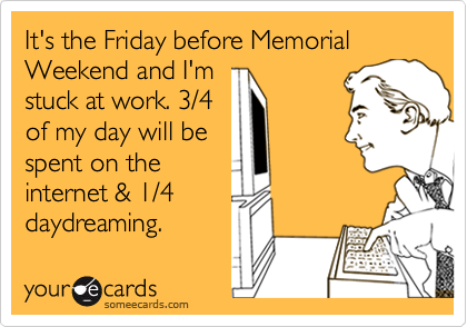 It's the Friday before Memorial Weekend and I'm stuck at work. 3/4  of my day will be  spent on the  internet & 1/4 daydreaming.