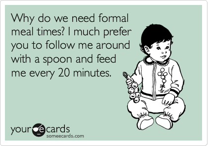 Why do we need formal meal times? I much prefer you to follow me around with a spoon and feed me every 20 minutes.