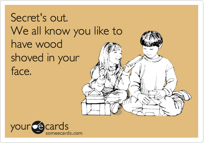 Secret's out. We all know you like to have wood shoved in your face.
