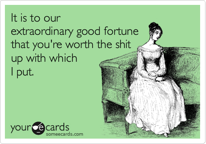 It is to our extraordinary good fortune that you're worth the shit up with which I put.