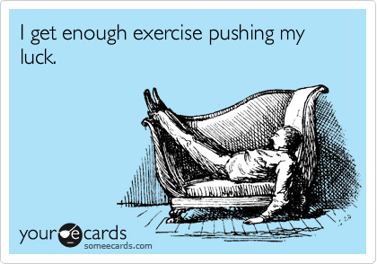 I get enough exercise pushing my luck.