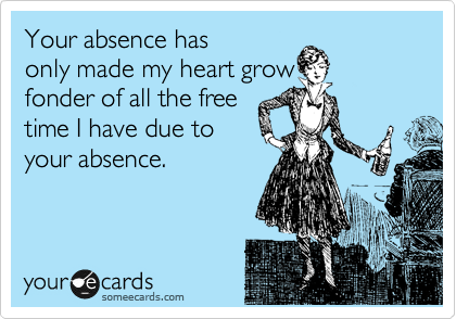 Your absence has only made my heart grow fonder of all the free time I have due to your absence.