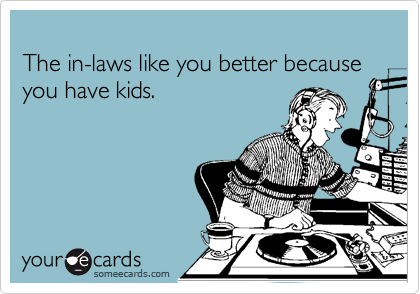 The in-laws like you better because you have kids.