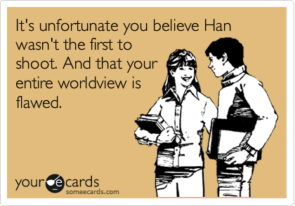 It's unfortunate you believe Han wasn't the first to  shoot. And that your entire worldview is flawed.