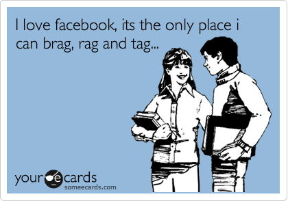 I love facebook, its the only place i can brag, rag and tag...
