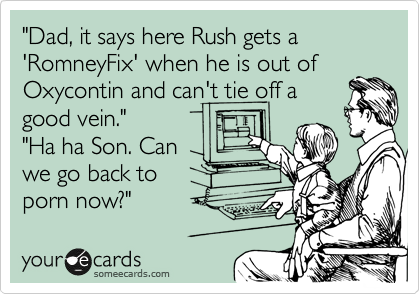 """Dad, it says here Rush gets a 'RomneyFix' when he is out of Oxycontin and can't tie off a good vein.""  ""Ha ha Son. Can we go back to porn now?"""