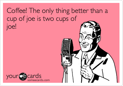 Coffee! The only thing better than a cup of joe is two cups of joe!