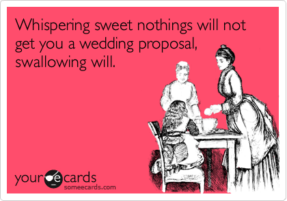 Whispering sweet nothings will not get you a wedding proposal, swallowing will.