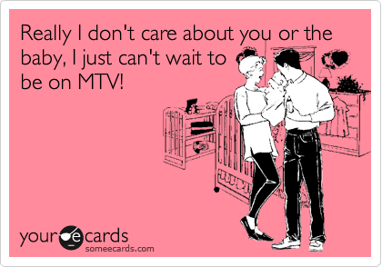 Really I don't care about you or the baby, I just can't wait to be on MTV!