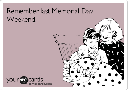 Remember last Memorial Day Weekend.