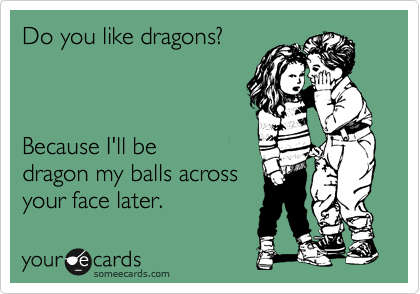 Do you like dragons?    Because I'll be dragon my balls across your face later.