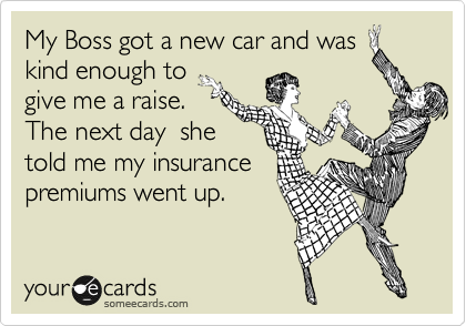 My Boss got a new car and was kind enough to give me a raise.  The next day  she told me my insurance premiums went up.