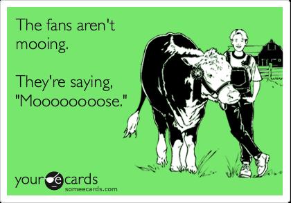 "The fans aren't mooing.  They're saying, ""Moooooooose."""
