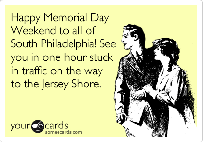 Happy Memorial Day Weekend to all of South Philadelphia! See you in one hour stuck in traffic on the way to the Jersey Shore.