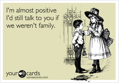 I'm almost positive I'd still talk to you if we weren't family.