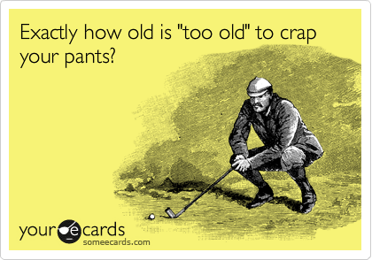 "Exactly how old is ""too old"" to crap your pants?"