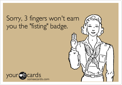 "Sorry, 3 fingers won't earn you the ""fisting"" badge."