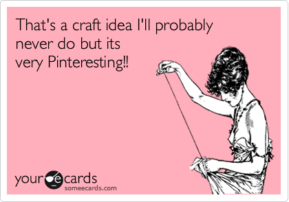 That's a craft idea I'll probably never do but its  very Pinteresting!!