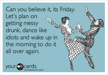 Can you believe it, its Friday. Let's plan on getting messy drunk, dance like idiots and wake up in  the morning to do it all over again.