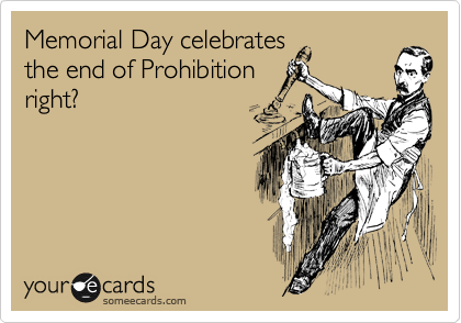Memorial Day celebrates the end of Prohibition right?