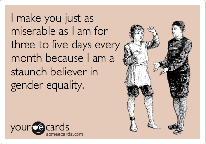 I make you just as miserable as I am for three to five days every month because I am a staunch believer in gender equality.