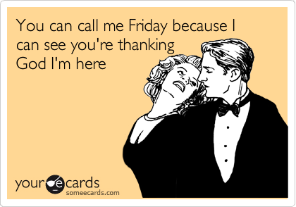 You can call me Friday because I can see you're thanking God I'm here