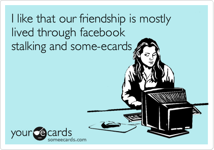 I like that our friendship is mostly lived through facebook stalking and some-ecards